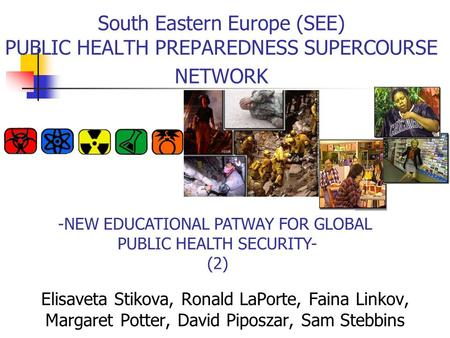 -NEW EDUCATIONAL PATWAY FOR GLOBAL PUBLIC HEALTH SECURITY- (2) South Eastern Europe (SEE) PUBLIC HEALTH PREPAREDNESS SUPERCOURSE NETWORK Elisaveta Stikova,