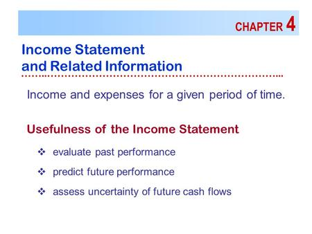CHAPTER 4 Income Statement and Related Information ……..…………………………………………………………... Usefulness of the Income Statement Income and expenses for a given period.