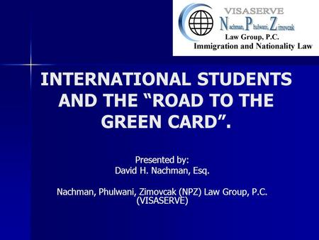 "INTERNATIONAL STUDENTS AND THE ""ROAD TO THE GREEN CARD"". Presented by: David H. Nachman, Esq. Nachman, Phulwani, Zimovcak (NPZ) Law Group, P.C. (VISASERVE)"