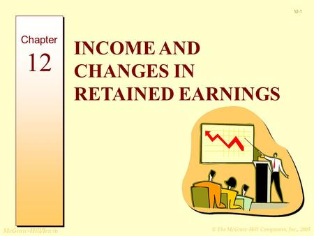 © The McGraw-Hill Companies, Inc., 2005 McGraw-Hill/Irwin 12-1 INCOME AND CHANGES IN RETAINED EARNINGS Chapter 12.