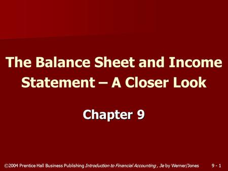 ©2004 Prentice Hall Business Publishing Introduction to Financial Accounting, 3e by Werner/Jones9 - 1 Chapter 9 The Balance Sheet and Income Statement.