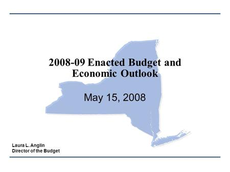 2008-09 Enacted Budget and Economic Outlook May 15, 2008 Laura L. Anglin Director of the Budget.