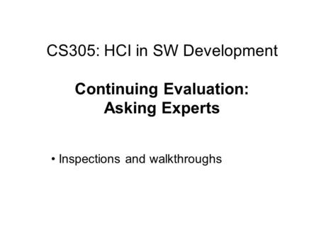 CS305: HCI in SW Development Continuing Evaluation: Asking Experts Inspections and walkthroughs.
