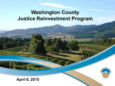 April 6, 2015 Washington County Justice Reinvestment Program.