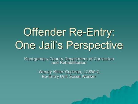 Offender Re-Entry: One Jail's Perspective Montgomery County Department of Correction and Rehabilitation Wendy Miller-Cochran, LCSW-C Re-Entry Unit Social.