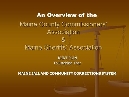 Maine County Commissioners' Association & Maine Sheriffs' Association JOINT PLAN To Establish The: MAINE JAIL AND COMMUNITY CORRECTIONS SYSTEM An Overview.
