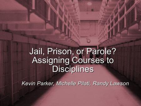 Slide 1 Jail, Prison, or Parole? Assigning Courses to Disciplines Kevin Parker, Michelle Pilati, Randy Lawson.