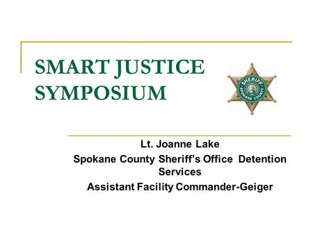 SMART JUSTICE SYMPOSIUM Lt. Joanne Lake Spokane County Sheriff's Office Detention Services Assistant Facility Commander-Geiger.