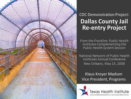 CDC Demonstration Project: Dallas County Jail Re-entry Project Klaus Kroyer Madsen Vice President, Programs From the Frontline: Public Health Institutes.