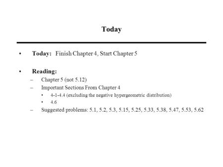 Today Today: Finish Chapter 4, Start Chapter 5 Reading: –Chapter 5 (not 5.12) –Important Sections From Chapter 4 4-1-4.4 (excluding the negative hypergeometric.