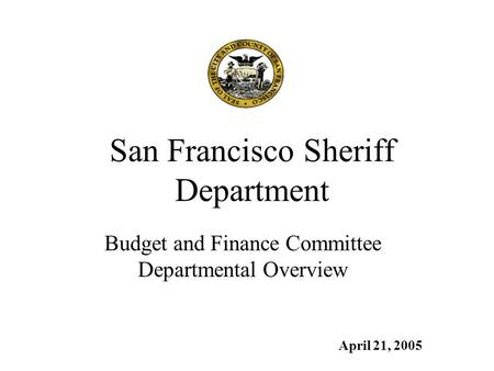 San Francisco Sheriff Department Budget and Finance Committee Departmental Overview April 21, 2005.
