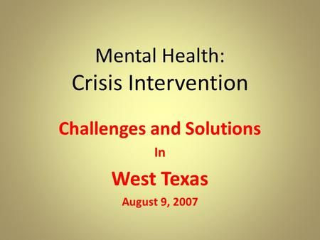 Mental Health: Crisis Intervention Challenges and Solutions In West Texas August 9, 2007.