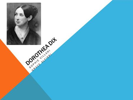 DOROTHEA DIX SOPHIE VILLANI GRACE ALFIERI. BIOGRAPHY Born April 4, 1802 in Hampden, Maine Her mother was mentally ill and her father was an alcoholic.