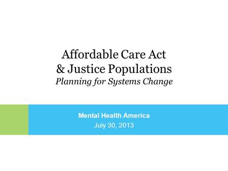 Mental Health America July 30, 2013 Affordable Care Act & Justice Populations Planning for Systems Change.