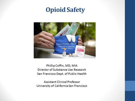 Opioid Safety Phillip Coffin, MD, MIA Director of Substance Use Research San Francisco Dept. of Public Health Assistant Clinical Professor University of.
