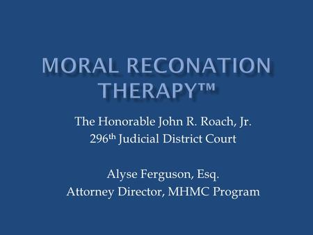 The Honorable John R. Roach, Jr. 296 th Judicial District Court Alyse Ferguson, Esq. Attorney Director, MHMC Program.