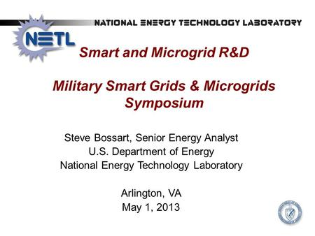 Smart and Microgrid R&D Military Smart Grids & Microgrids Symposium Steve Bossart, Senior Energy Analyst U.S. Department of Energy National Energy Technology.