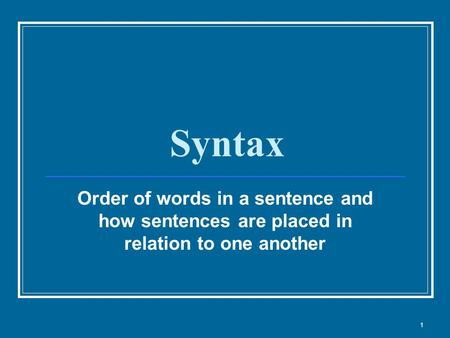 Syntax Order of words in a sentence and how sentences are placed in relation to one another 1.