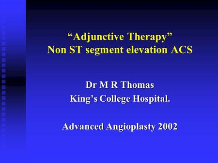 """Adjunctive Therapy"" Non ST segment elevation ACS Dr M R Thomas King's College Hospital. Advanced Angioplasty 2002."