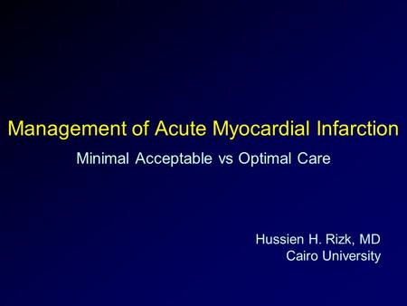 Management of Acute Myocardial Infarction Minimal Acceptable vs Optimal Care Hussien H. Rizk, MD Cairo University.