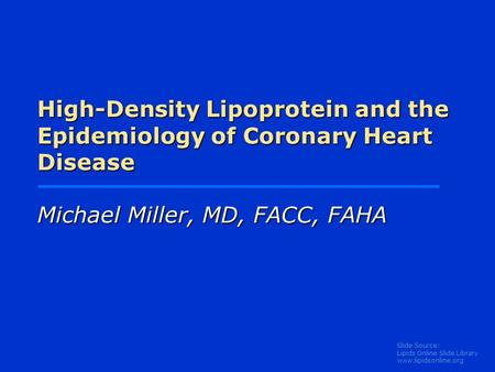 Slide Source: Lipids Online Slide Library www.lipidsonline.org High-Density Lipoprotein and the Epidemiology of Coronary Heart Disease Michael Miller,