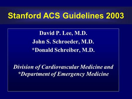 Stanford ACS Guidelines 2003 David P. Lee, M.D. John S. Schroeder, M.D. *Donald Schreiber, M.D. Division of Cardiovascular Medicine and *Department of.