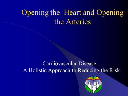 Opening the Heart <strong>and</strong> Opening the Arteries Cardiovascular Disease – A Holistic Approach to Reducing the Risk.