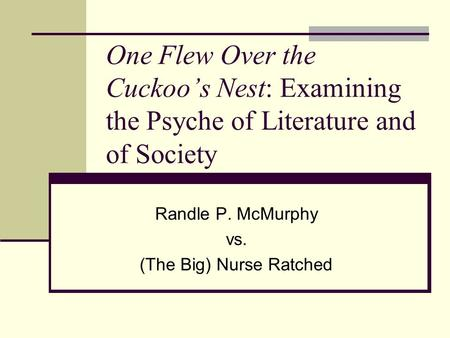 One Flew Over the Cuckoo's Nest: Examining the Psyche of Literature and of Society Randle P. McMurphy vs. (The Big) Nurse Ratched.