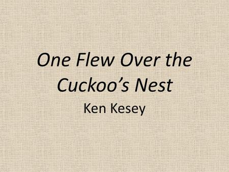 One Flew Over the Cuckoo's Nest Ken Kesey. Published in 1962 What was going on in the U.S.? – Vietnam War – Protests – JFK is president – Hippies, psychedelic.