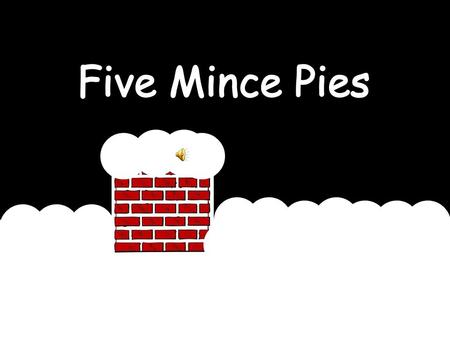 5 mince pies on a chimney top 5 mince pies that were very very hot Along came Santa in his bright red sleigh Ate a mince pie and then he flew away !
