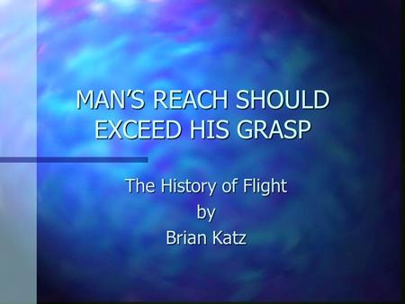 MAN'S REACH SHOULD EXCEED HIS GRASP The History of Flight by Brian Katz.