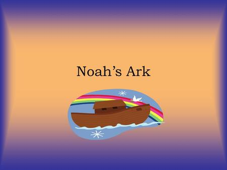 Noah's Ark. Imagine if your family was the only one left in the world! Noah was a good man. In fact, he was the only good man left in the whole world!