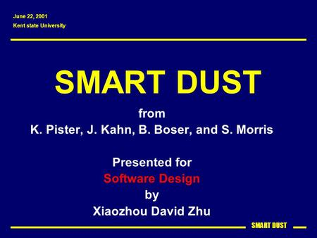 SMART DUST from K. Pister, J. Kahn, B. Boser, and S. Morris Presented for Software Design by Xiaozhou David Zhu June 22, 2001 Kent state University.