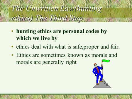 The Unwritten Law(hunting ethics) The Third Step hunting ethics are personal codes by which we live by ethics deal with what is safe,proper and fair.