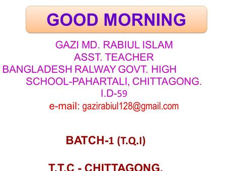 GOOD MORNING GAZI MD. RABIUL ISLAM ASST. TEACHER BANGLADESH RALWAY GOVT. HIGH SCHOOL-PAHARTALI, CHITTAGONG. I.D- 59   BATCH-