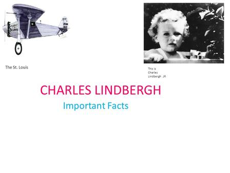 CHARLES LINDBERGH Important Facts The St. Louis This is Charles Lindbergh.JR.