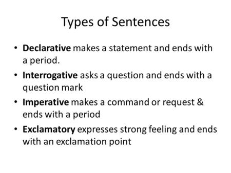 Types of Sentences Declarative makes a statement and ends with a period. Interrogative asks a question and ends with a question mark Imperative makes a.
