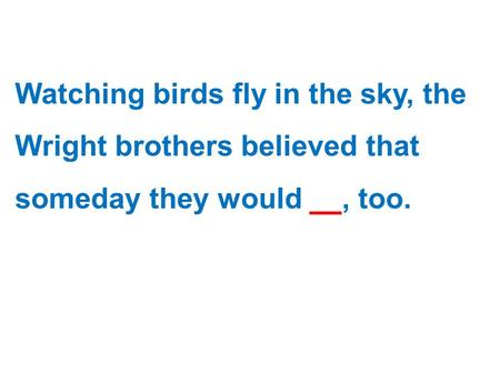 Watching birds fly in the sky, the Wright brothers believed that someday they would fly, too.