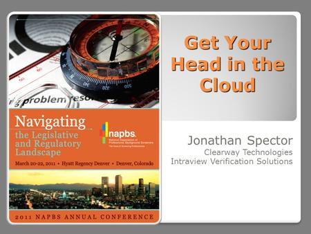 Get Your Head in the Cloud Jonathan Spector Clearway Technologies Intraview Verification Solutions.