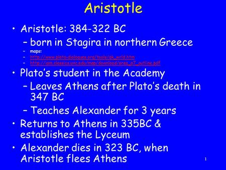 1 Aristotle Aristotle: 384-322 BC –born in Stagira in northern Greece –maps: –http://www.plato-dialogues.org/tools/gk_wrld.htmhttp://www.plato-dialogues.org/tools/gk_wrld.htm.