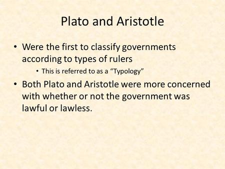 "Plato and Aristotle Were the first to classify governments according to types of rulers This is referred to as a ""Typology"" Both Plato and Aristotle were."