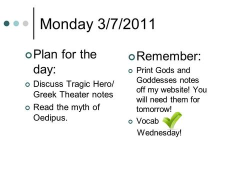 Monday 3/7/2011 Plan for the day: Discuss Tragic Hero/ Greek Theater notes Read the myth of Oedipus. Remember: Print Gods and Goddesses notes off my website!