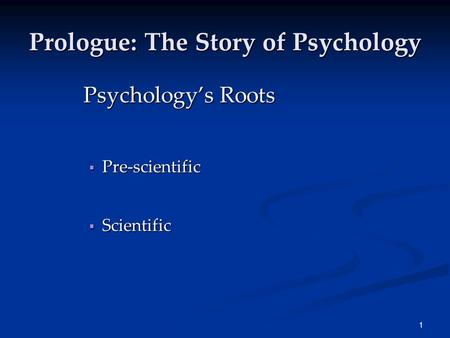 1 Prologue: The Story of Psychology Psychology's Roots  Pre-scientific  Scientific.