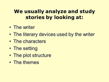 We usually analyze and study stories by looking at: The writerThe writer The literary devices used by the writerThe literary devices used by the writer.