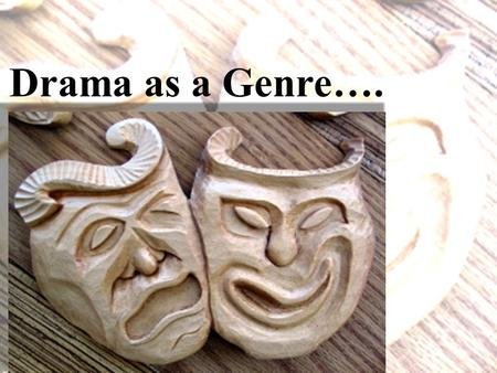 Drama as a Genre…. Drama is a very old genre. The oldest surviving plays were written in ancient Greece over 2500 years ago… around the same time that.