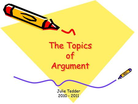 The Topics of Argument Julie Tedder 2010 - 2011. Within rhetorical invention, the topics or topoi are basic categories of relationships among ideas, each.