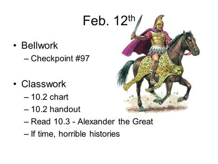 Feb. 12 th Bellwork –Checkpoint #97 Classwork –10.2 chart –10.2 handout –Read 10.3 - Alexander the Great –If time, horrible histories.