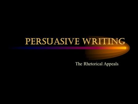 Persuasive Writing The Rhetorical Appeals.