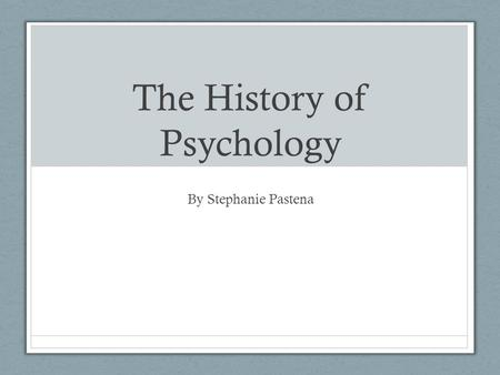 The History of Psychology By Stephanie Pastena.