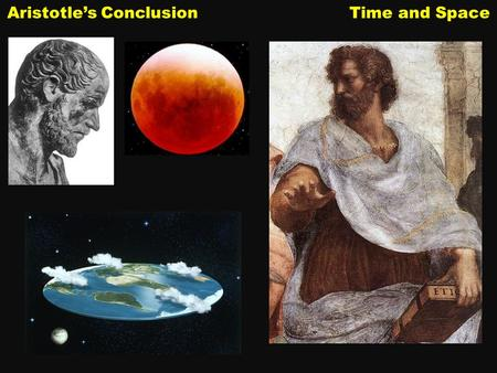 Aristotle's Conclusion Time and Space. Aristotle lived in Greece more than three hundred years before the Common Era (or Before Christ). In Aristotle's.
